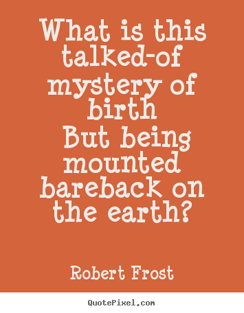 Life quotes - What is this talked-of mystery of birth but being mounted..