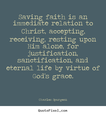 Charles Spurgeon image quotes - Saving faith is an immediate relation to christ, accepting, receiving,.. - Life quotes