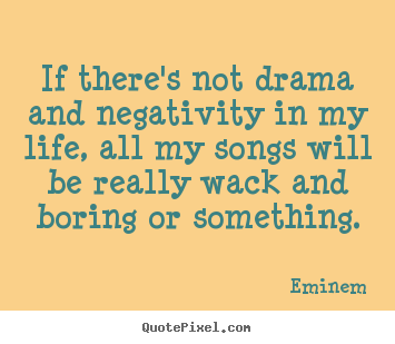Create your own picture quotes about life - If there's not drama and negativity in my life, all my songs will..