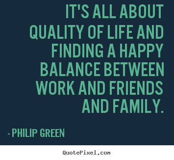 Philip Green picture quotes - It's all about quality of life and finding a happy.. - Life quotes