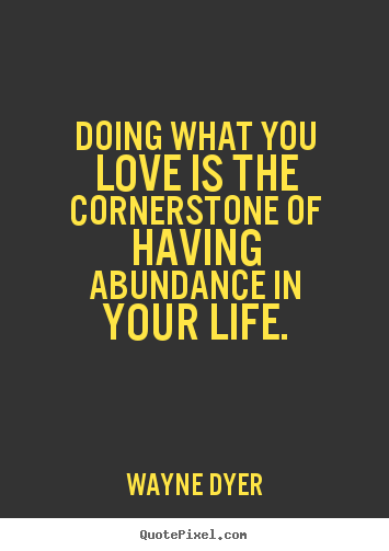 Quotes about life - Doing what you love is the cornerstone of having abundance in your life.