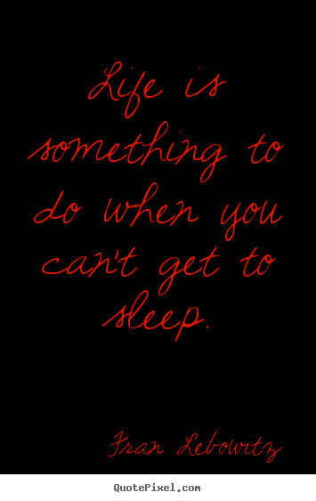 Life is something to do when you can't get to sleep. Fran Lebowitz good life sayings