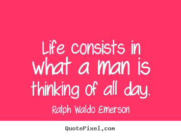 Ralph Waldo Emerson image quotes - Life consists in what a man is thinking of all.. - Life quotes