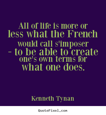 Life quote - All of life is more or less what the french would call s'imposer - to..