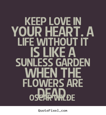 Life quotes - Keep love in your heart. a life without it is like a..