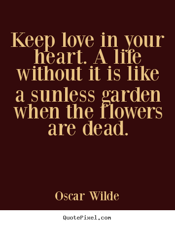 Life quotes - Keep love in your heart. a life without it is like a sunless..