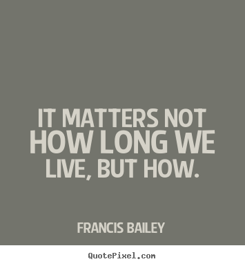 It matters not how long we live, but how. Francis Bailey popular life quotes