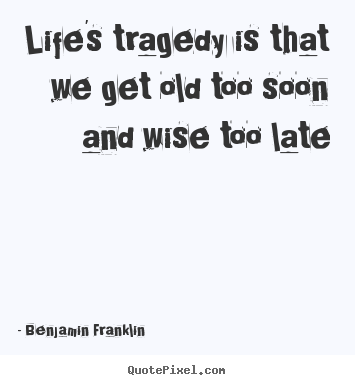 Life's tragedy is that we get old too soon and wise.. Benjamin Franklin best life quote