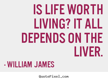 Is life worth living? it all depends on the liver. William James greatest life sayings