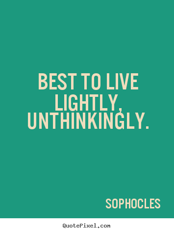 Life quotes - Best to live lightly, unthinkingly.
