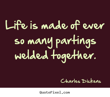 How to design picture quotes about life - Life is made of ever so many partings welded together.