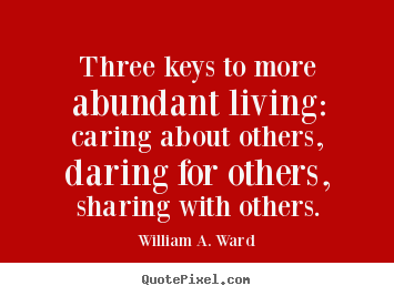 How to make picture quotes about life - Three keys to more abundant living: caring about others, daring..
