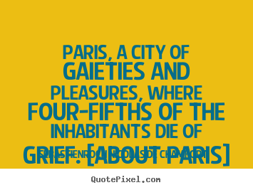 Paris, a city of gaieties and pleasures, where.. Sebastien-Roch Nicolas De Chamfort  life quotes