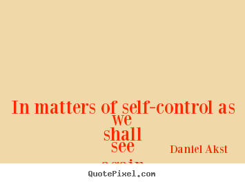 Daniel Akst picture quotes - In matters of self-control as we shall see.. - Life quotes