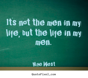 Life quote - It's not the men in my life, but the life in..