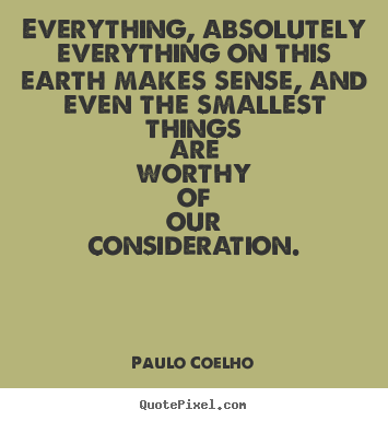 Quotes about life - Everything, absolutely everything on this earth makes sense,..
