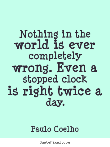 Make custom image quotes about life - Nothing in the world is ever completely wrong. even a stopped..