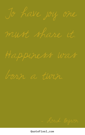 Life quote - To have joy one must share it. happiness was born a twin.
