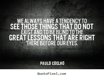 We always have a tendency to see those things that do not exist and.. Paulo Coelho famous life quotes