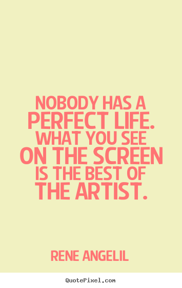 Create your own picture quotes about life - Nobody has a perfect life. what you see on the screen is the..