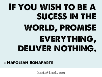 Napolean Bonaparte picture quotes - If you wish to be a sucess in the world, promise everything, deliver.. - Life quote
