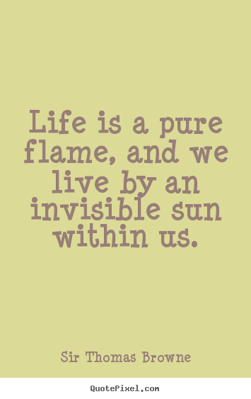 Sir Thomas Browne picture quotes - Life is a pure flame, and we live by an invisible.. - Life sayings