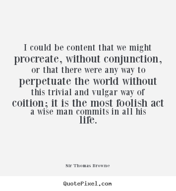 Sir Thomas Browne photo quotes - I could be content that we might procreate, without conjunction, or that.. - Life quotes