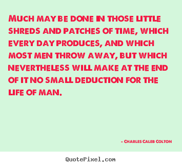 Quote about life - Much may be done in those little shreds and patches..