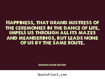 Customize poster quotes about life - Happiness, that grand mistress of the ceremonies in the..