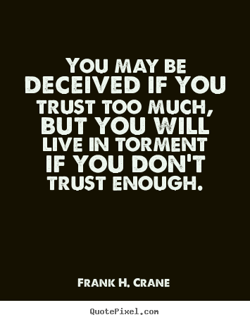 You may be deceived if you trust too much,.. Frank H. Crane famous life quote