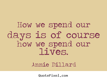 Annie Dillard picture quotes - How we spend our days is of course how we spend our lives. - Life quotes