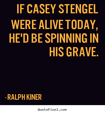 Ralph Kiner picture quotes - If casey stengel were alive today, he'd be spinning.. - Life quotes