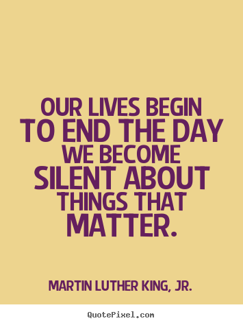 Quotes about life - Our lives begin to end the day we become silent about things that matter.