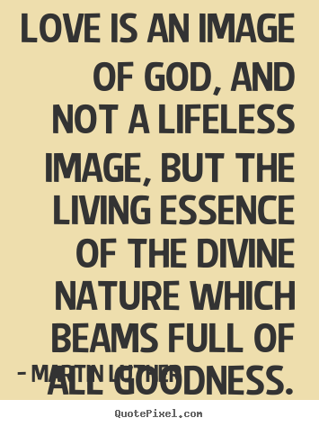 Martin Luther picture quote - Love is an image of god, and not a lifeless image, but the living.. - Life quotes