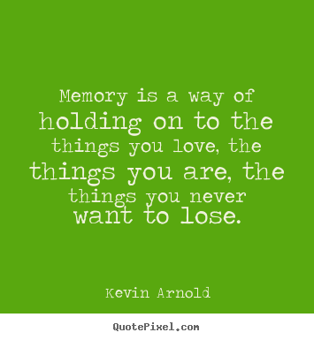 Design custom image sayings about life - Memory is a way of holding on to the things..