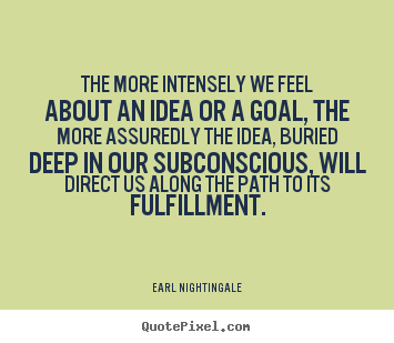 The more intensely we feel about an idea or a goal, the.. Earl Nightingale popular life quote