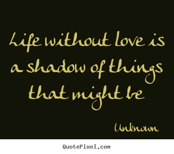 Life without love is a shadow of things.. Unknown great life quotes