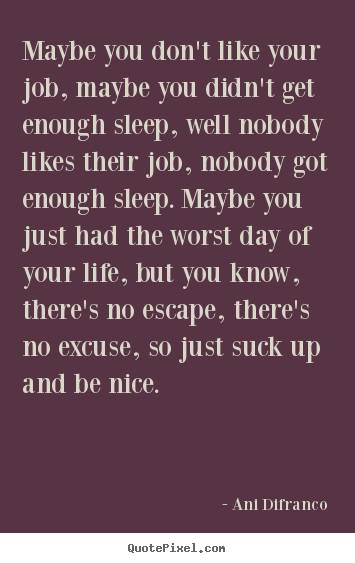 Ani Difranco poster quotes - Maybe you don't like your job, maybe you didn't get enough.. - Life quote