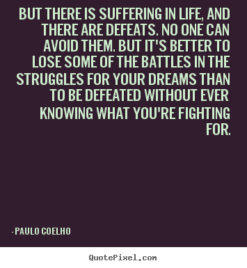 But there is suffering in life, and there are defeats. no.. Paulo Coelho  life quotes