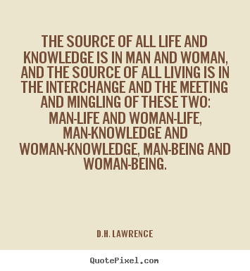 The source of all life and knowledge is in man.. D.H. Lawrence good life sayings
