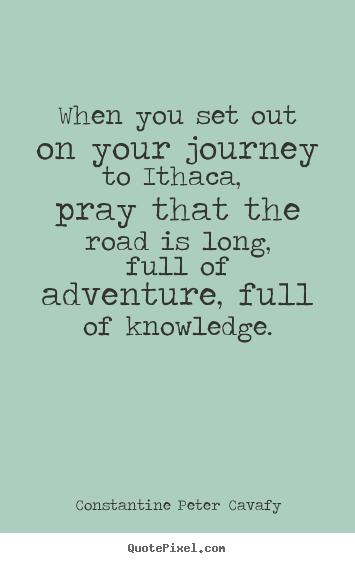 Constantine Peter Cavafy poster quotes - When you set out on your journey to ithaca, pray.. - Life quotes