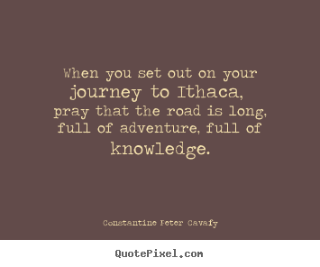 How to make picture quotes about life - When you set out on your journey to ithaca, pray that the road is..