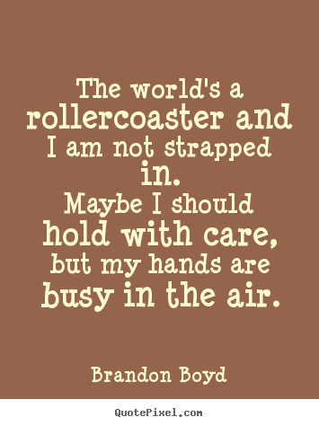 Make picture quote about life - The world's a rollercoaster and i am not strapped in.maybe..