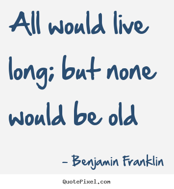 Benjamin Franklin picture quotes - All would live long; but none would be old - Life quotes