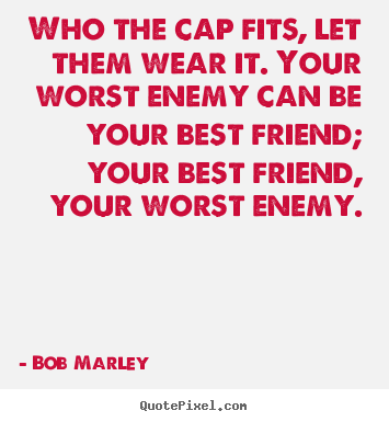 Create graphic picture quote about life - Who the cap fits, let them wear it. your worst enemy can..