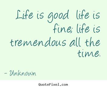 Unknown picture quotes - Life is good life is fine; life is tremendous all the time. - Life quotes