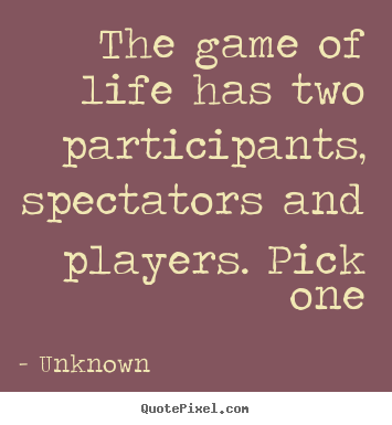 Quotes about life - The game of life has two participants, spectators and players. pick..