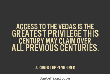 Access to the vedas is the greatest privilege this.. J. Robert Oppenheimer top life quotes