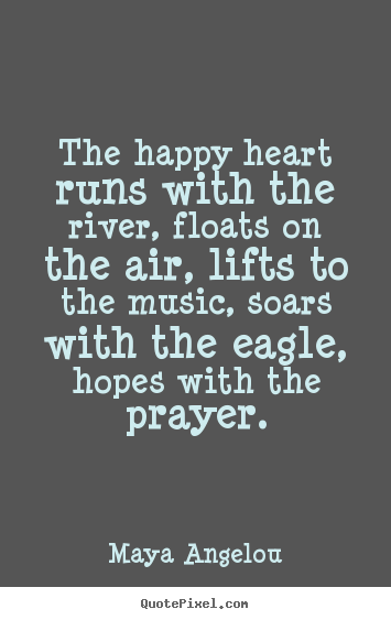 How to make poster quotes about life - The happy heart runs with the river, floats on..