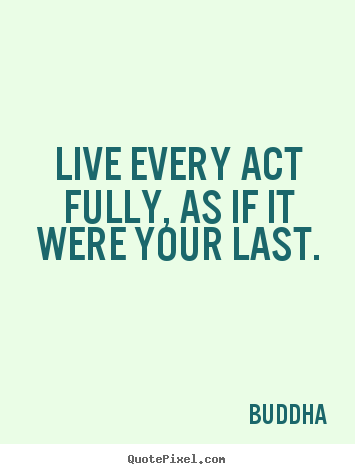 Buddha photo quotes - Live every act fully, as if it were your last. - Life quotes